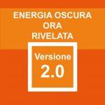 Energia Oscura ora rivelata - Versione 2.0: attentamente elaborata e riformata con rigore scientifico